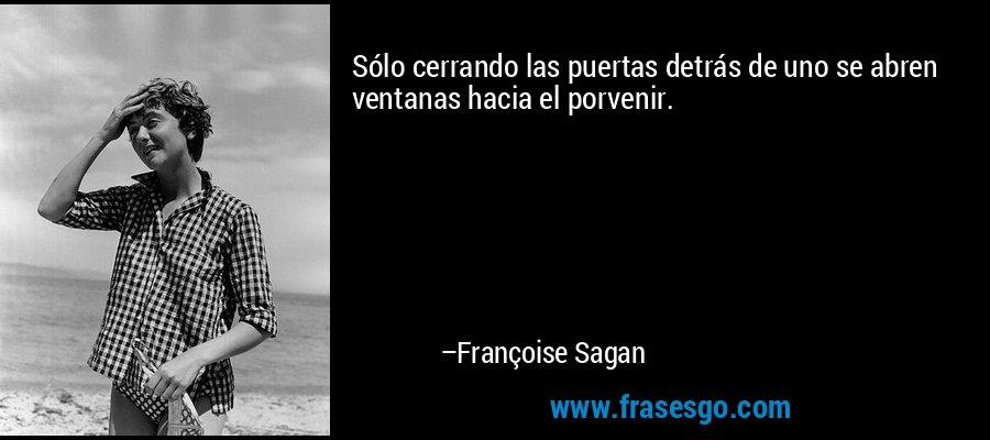 Sólo cerrando las puertas detrás de uno se abren ventanas hacia el porvenir. – Françoise Sagan