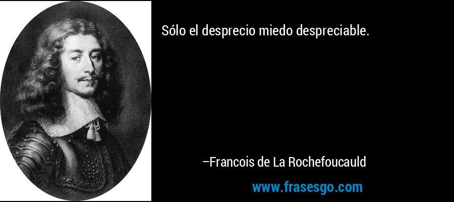 Sólo el desprecio miedo despreciable. – Francois de La Rochefoucauld