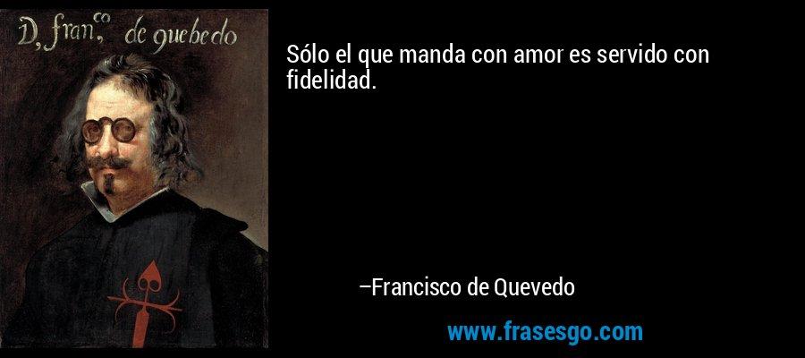 Sólo el que manda con amor es servido con fidelidad. – Francisco de Quevedo