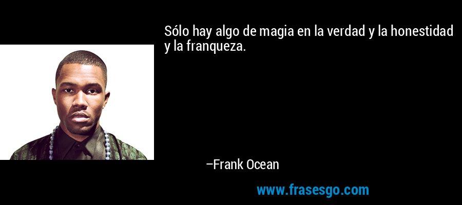 Sólo hay algo de magia en la verdad y la honestidad y la franqueza. – Frank Ocean
