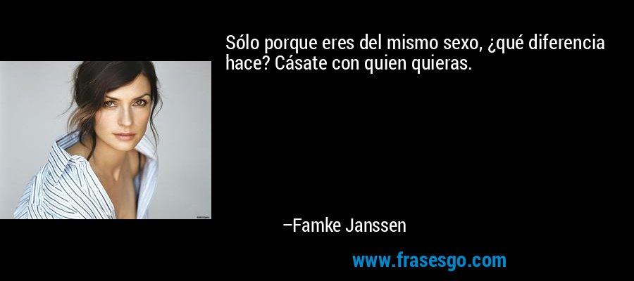 Sólo porque eres del mismo sexo, ¿qué diferencia hace? Cásate con quien quieras. – Famke Janssen