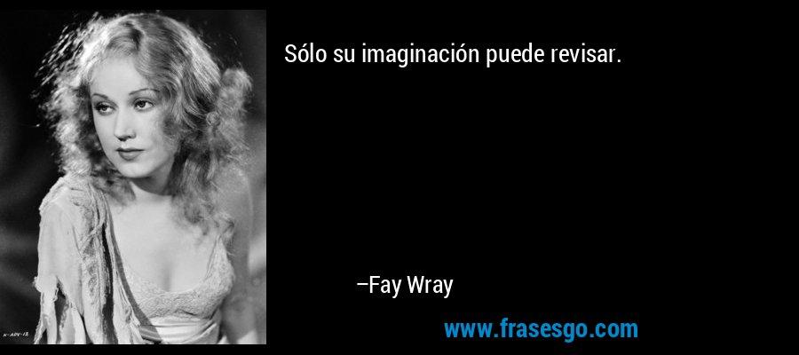 Sólo su imaginación puede revisar. – Fay Wray