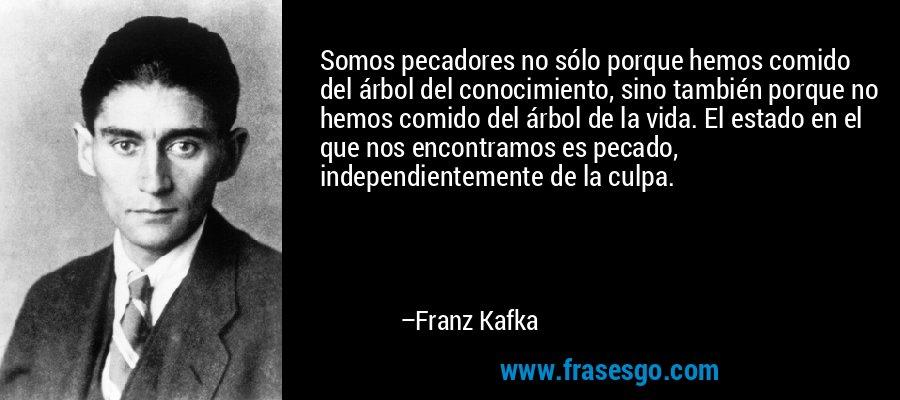 Somos pecadores no sólo porque hemos comido del árbol del conocimiento, sino también porque no hemos comido del árbol de la vida. El estado en el que nos encontramos es pecado, independientemente de la culpa. – Franz Kafka