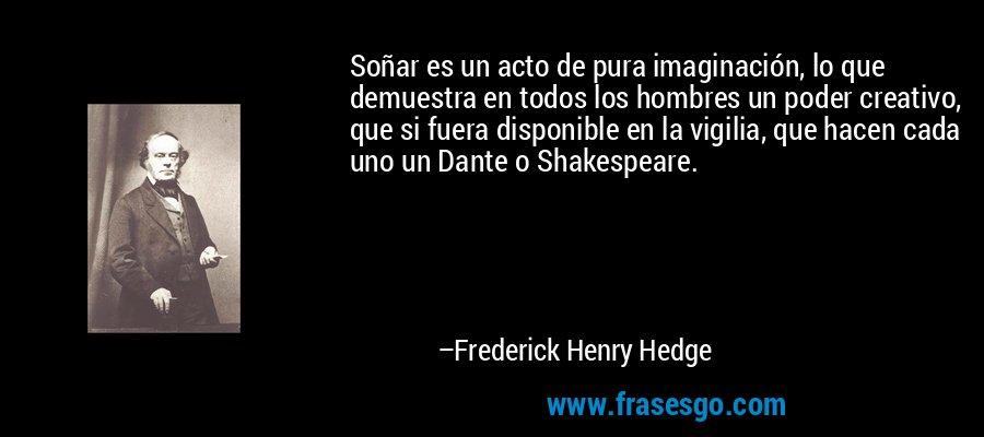 Soñar es un acto de pura imaginación, lo que demuestra en todos los hombres un poder creativo, que si fuera disponible en la vigilia, que hacen cada uno un Dante o Shakespeare. – Frederick Henry Hedge
