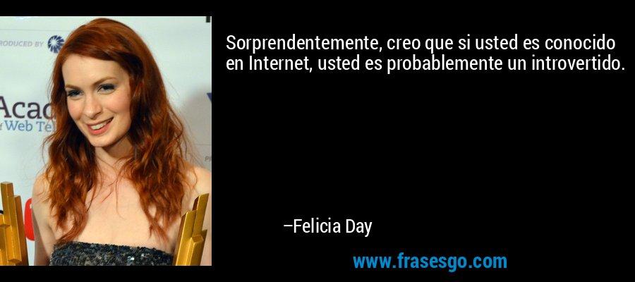 Sorprendentemente, creo que si usted es conocido en Internet, usted es probablemente un introvertido. – Felicia Day