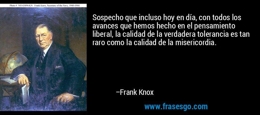 Sospecho que incluso hoy en día, con todos los avances que hemos hecho en el pensamiento liberal, la calidad de la verdadera tolerancia es tan raro como la calidad de la misericordia. – Frank Knox