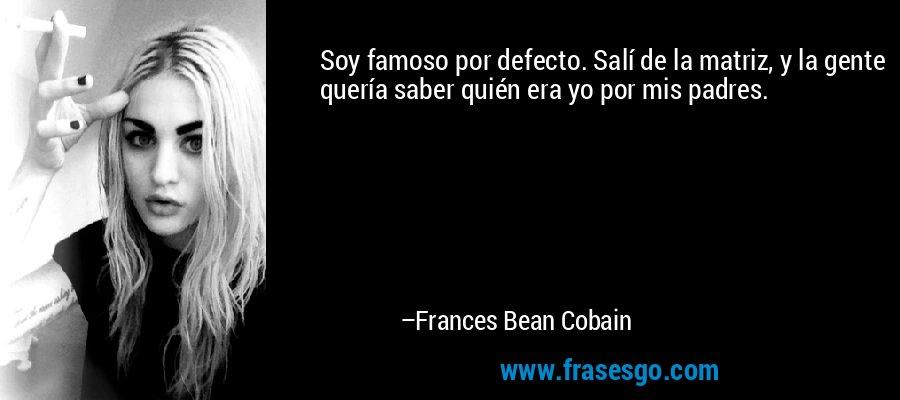 Soy famoso por defecto. Salí de la matriz, y la gente quería saber quién era yo por mis padres. – Frances Bean Cobain