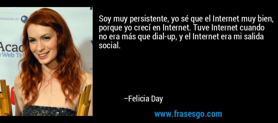 Soy muy persistente, yo sé que el Internet muy bien, porque yo crecí en Internet. Tuve Internet cuando no era más que dial-up, y el Internet era mi salida social. – Felicia Day