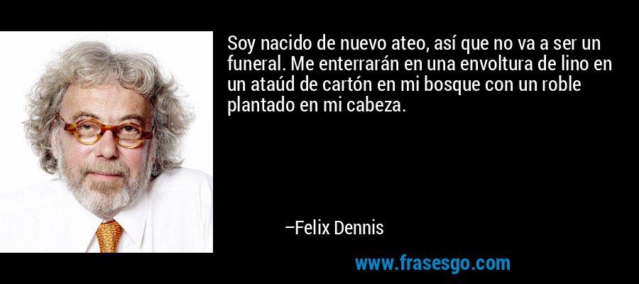 Soy nacido de nuevo ateo, así que no va a ser un funeral. Me enterrarán en una envoltura de lino en un ataúd de cartón en mi bosque con un roble plantado en mi cabeza. – Felix Dennis