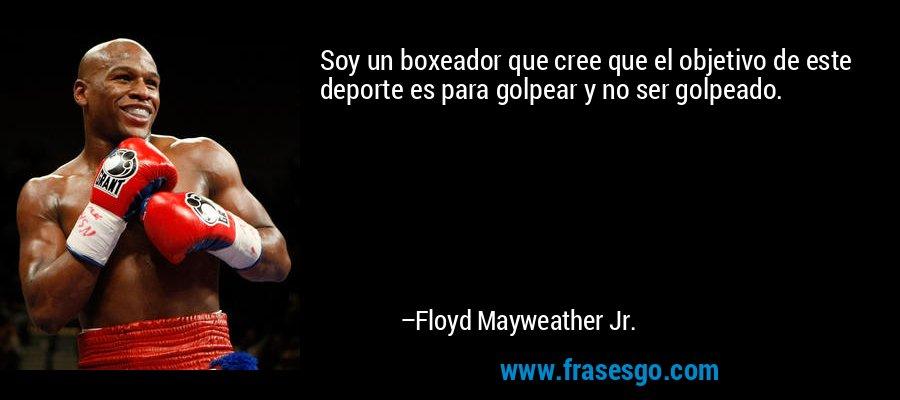 Soy un boxeador que cree que el objetivo de este deporte es para golpear y no ser golpeado. – Floyd Mayweather Jr.