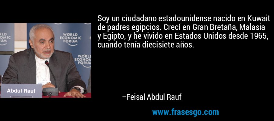 Soy un ciudadano estadounidense nacido en Kuwait de padres egipcios. Crecí en Gran Bretaña, Malasia y Egipto, y he vivido en Estados Unidos desde 1965, cuando tenía diecisiete años. – Feisal Abdul Rauf