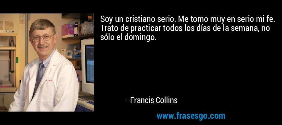 Soy un cristiano serio. Me tomo muy en serio mi fe. Trato de practicar todos los días de la semana, no sólo el domingo. – Francis Collins