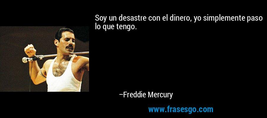 Soy un desastre con el dinero, yo simplemente paso lo que tengo. – Freddie Mercury