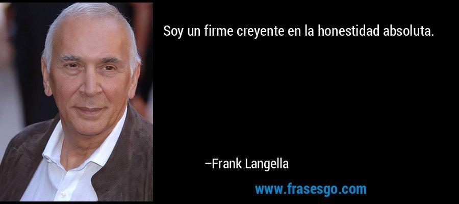 Soy un firme creyente en la honestidad absoluta. – Frank Langella