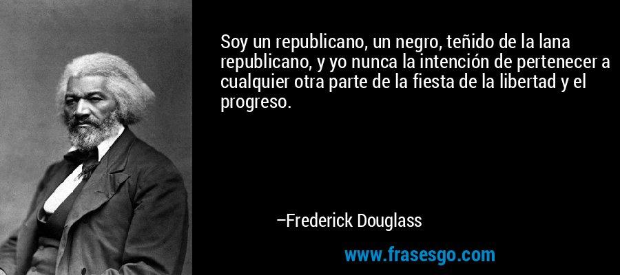 Soy un republicano, un negro, teñido de la lana republicano, y yo nunca la intención de pertenecer a cualquier otra parte de la fiesta de la libertad y el progreso. – Frederick Douglass