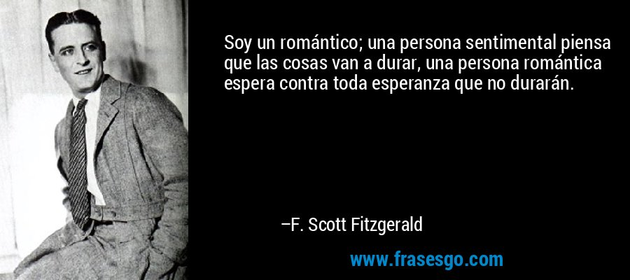 Soy un romántico, una persona sentimental piensa que las cosas van a durar, una persona romántica espera contra toda esperanza que no lo harán. – F. Scott Fitzgerald