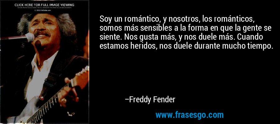 Soy un romántico, y nosotros, los románticos, somos más sensibles a la forma en que la gente se siente. Nos gusta más, y nos duele más. Cuando estamos heridos, nos duele durante mucho tiempo. – Freddy Fender