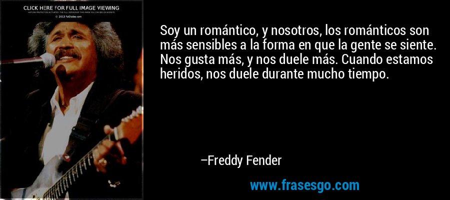 Soy un romántico, y nosotros, los románticos son más sensibles a la forma en que la gente se siente. Nos gusta más, y nos duele más. Cuando estamos heridos, nos duele durante mucho tiempo. – Freddy Fender