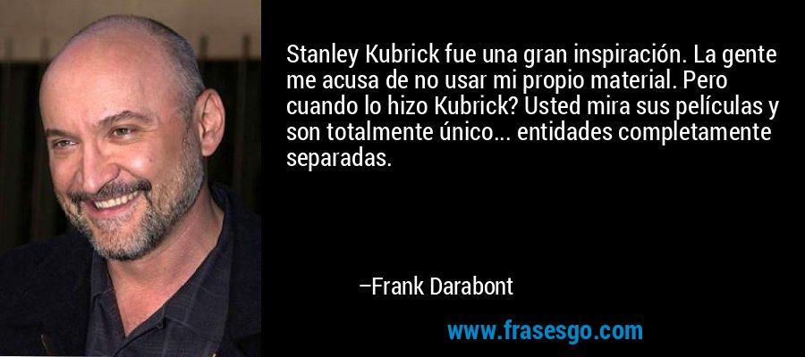 Stanley Kubrick fue una gran inspiración. La gente me acusa de no usar mi propio material. Pero cuando lo hizo Kubrick? Usted mira sus películas y son totalmente único... entidades completamente separadas. – Frank Darabont