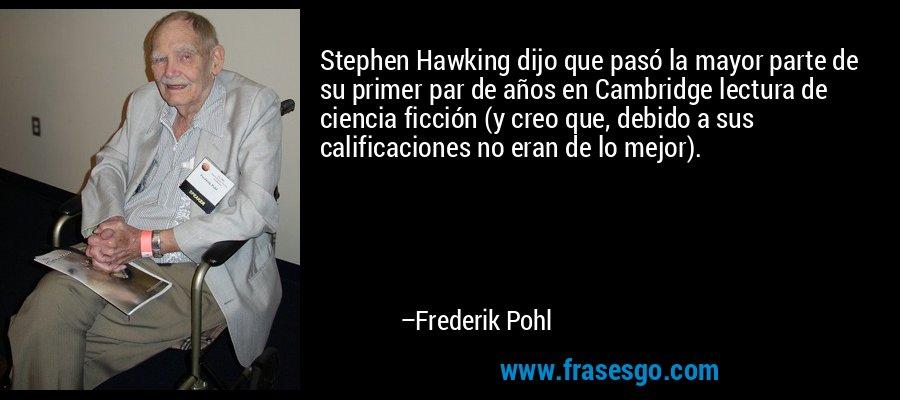 Stephen Hawking dijo que pasó la mayor parte de su primer par de años en Cambridge lectura de ciencia ficción (y creo que, debido a sus calificaciones no eran de lo mejor). – Frederik Pohl