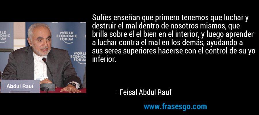 Sufíes enseñan que primero tenemos que luchar y destruir el mal dentro de nosotros mismos, que brilla sobre él el bien en el interior, y luego aprender a luchar contra el mal en los demás, ayudando a sus seres superiores hacerse con el control de su yo inferior. – Feisal Abdul Rauf