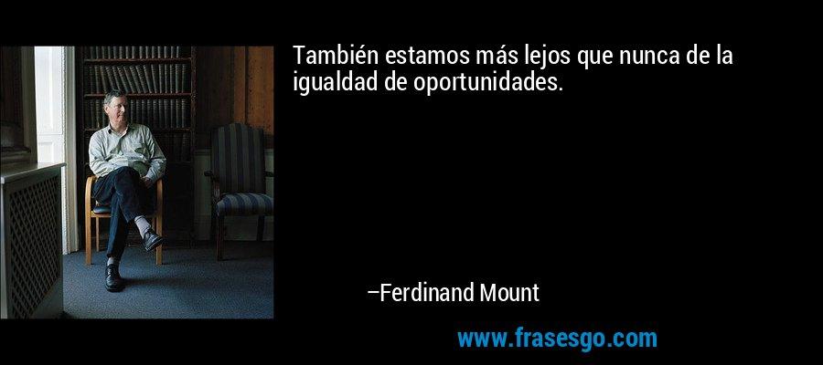También estamos más lejos que nunca de la igualdad de oportunidades. – Ferdinand Mount