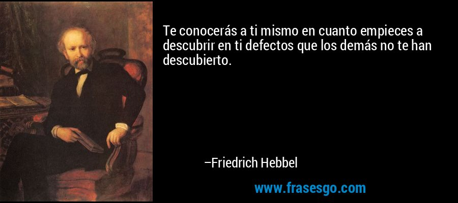 Te conocerás a ti mismo en cuanto empieces a descubrir en ti defectos que los demás no te han descubierto. – Friedrich Hebbel
