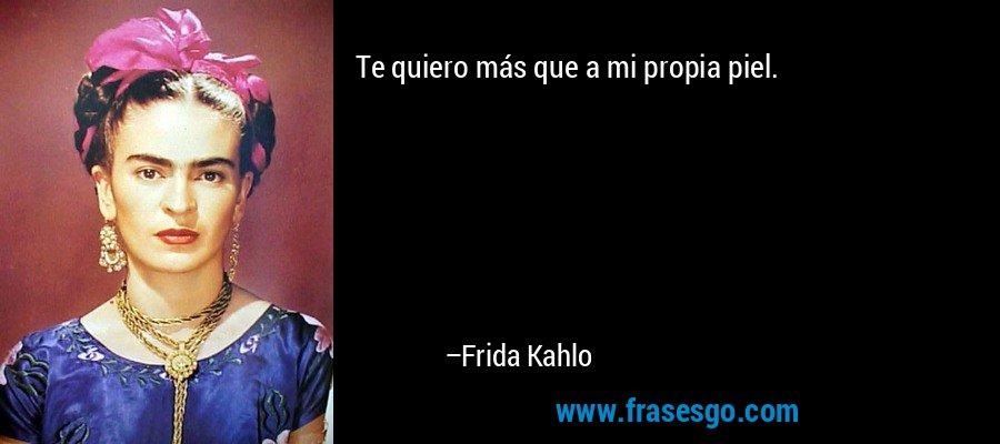 Te quiero más que a mi propia piel. – Frida Kahlo
