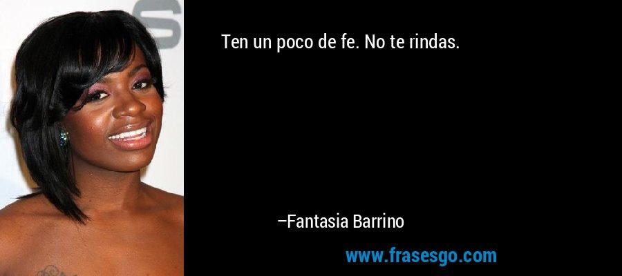 Ten un poco de fe. No te rindas. – Fantasia Barrino