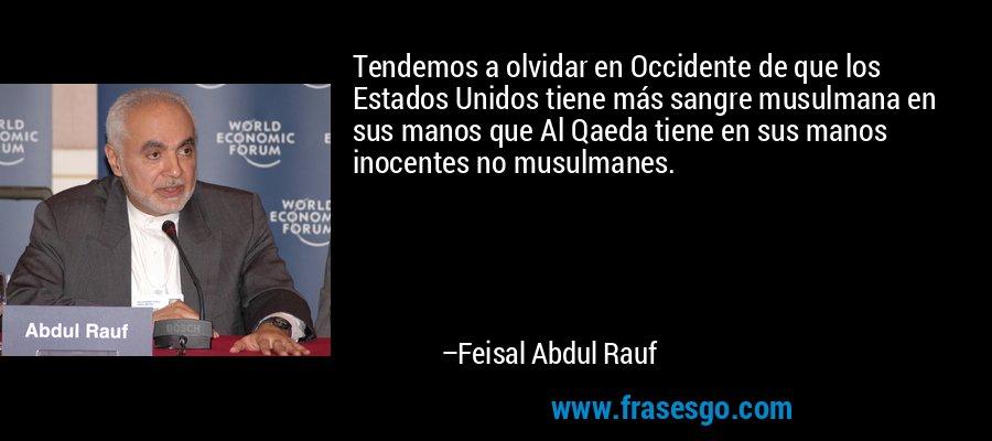 Tendemos a olvidar en Occidente de que los Estados Unidos tiene más sangre musulmana en sus manos que Al Qaeda tiene en sus manos inocentes no musulmanes. – Feisal Abdul Rauf