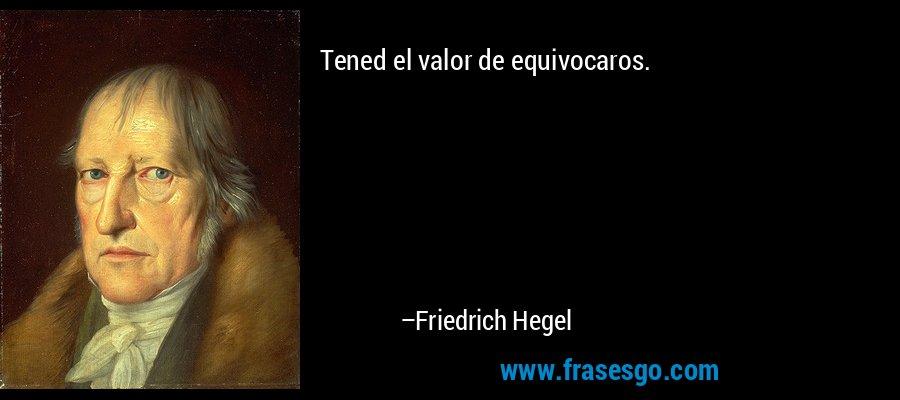 Tened el valor de equivocaros. – Friedrich Hegel