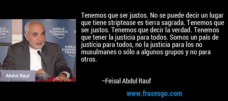 Tenemos que ser justos. No se puede decir un lugar que tiene striptease es tierra sagrada. Tenemos que ser justos. Tenemos que decir la verdad. Tenemos que tener la justicia para todos. Somos un país de justicia para todos, no la justicia para los no musulmanes o sólo a algunos grupos y no para otros. – Feisal Abdul Rauf