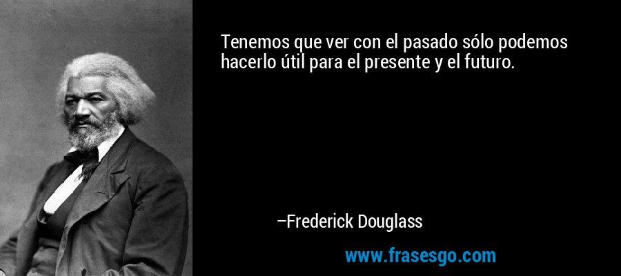 Tenemos que ver con el pasado sólo podemos hacerlo útil para el presente y el futuro. – Frederick Douglass