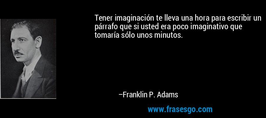 Tener imaginación te lleva una hora para escribir un párrafo que si usted era poco imaginativo que tomaría sólo unos minutos. – Franklin P. Adams