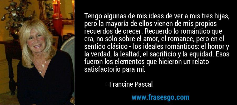 Tengo algunas de mis ideas de ver a mis tres hijas, pero la mayoría de ellos vienen de mis propios recuerdos de crecer. Recuerdo lo romántico que era, no sólo sobre el amor, el romance, pero en el sentido clásico - los ideales románticos: el honor y la verdad, la lealtad, el sacrificio y la equidad. Esos fueron los elementos que hicieron un relato satisfactorio para mí. – Francine Pascal