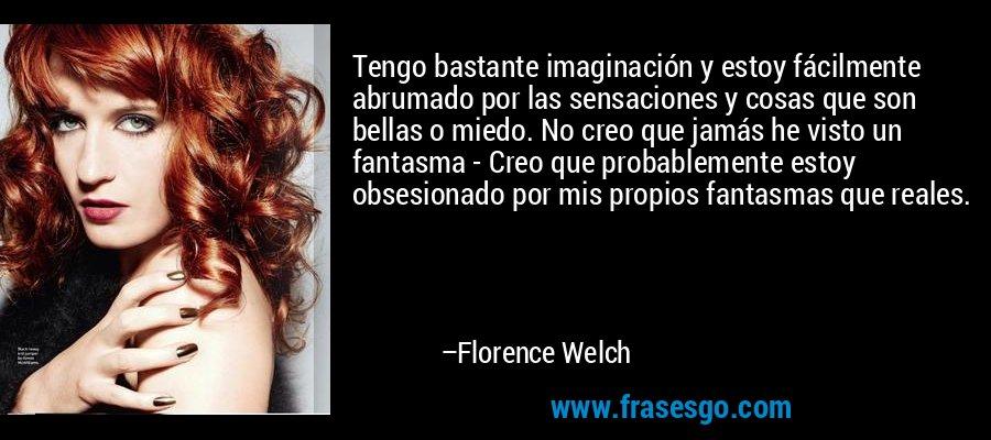 Tengo bastante imaginación y estoy fácilmente abrumado por las sensaciones y cosas que son bellas o miedo. No creo que jamás he visto un fantasma - Creo que probablemente estoy obsesionado por mis propios fantasmas que reales. – Florence Welch
