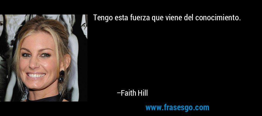Tengo esta fuerza que viene del conocimiento. – Faith Hill