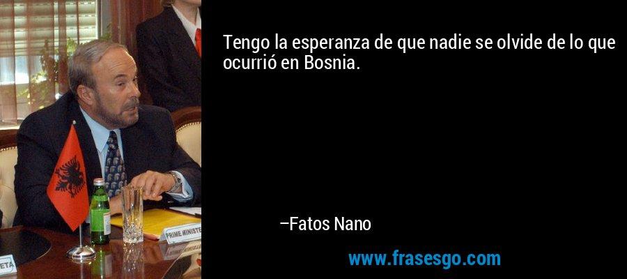 Tengo la esperanza de que nadie se olvide de lo que ocurrió en Bosnia. – Fatos Nano