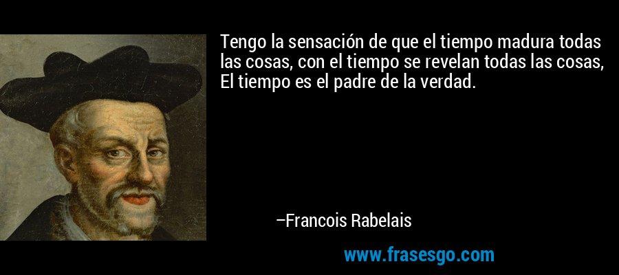 Tengo la sensación de que el tiempo madura todas las cosas, con el tiempo se revelan todas las cosas, El tiempo es el padre de la verdad. – Francois Rabelais