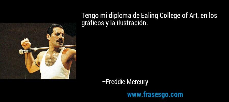 Tengo mi diploma de Ealing College of Art, en los gráficos y la ilustración. – Freddie Mercury