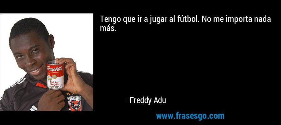 Tengo que ir a jugar al fútbol. No me importa nada más. – Freddy Adu
