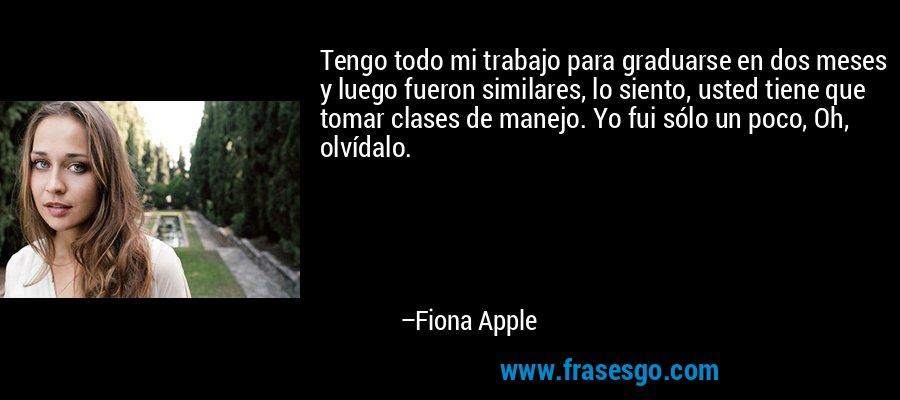 Tengo todo mi trabajo para graduarse en dos meses y luego fueron similares, lo siento, usted tiene que tomar clases de manejo. Yo fui sólo un poco, Oh, olvídalo. – Fiona Apple