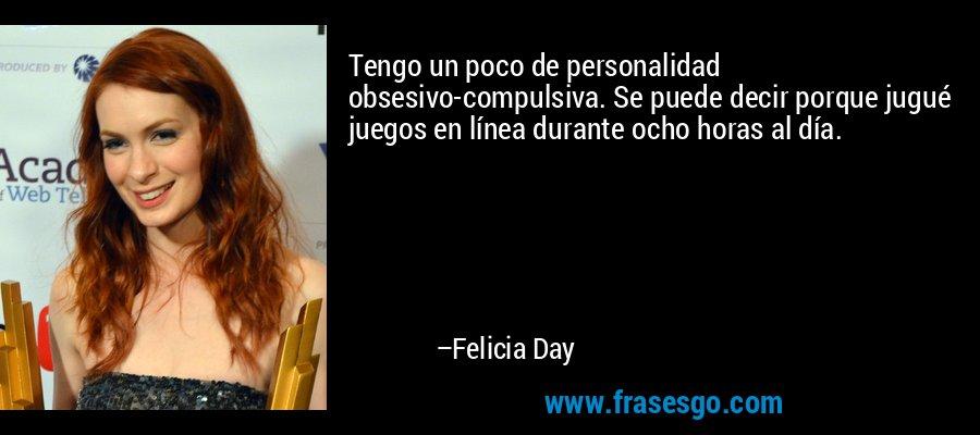 Tengo un poco de personalidad obsesivo-compulsiva. Se puede decir porque jugué juegos en línea durante ocho horas al día. – Felicia Day