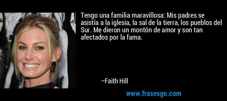 Tengo una familia maravillosa: Mis padres se asistía a la iglesia, la sal de la tierra, los pueblos del Sur. Me dieron un montón de amor y son tan afectados por la fama. – Faith Hill