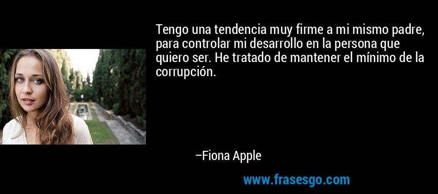 Tengo una tendencia muy firme a mi mismo padre, para controlar mi desarrollo en la persona que quiero ser. He tratado de mantener el mínimo de la corrupción. – Fiona Apple