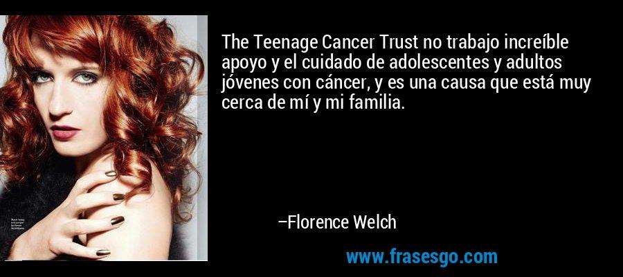 The Teenage Cancer Trust no trabajo increíble apoyo y el cuidado de adolescentes y adultos jóvenes con cáncer, y es una causa que está muy cerca de mí y mi familia. – Florence Welch
