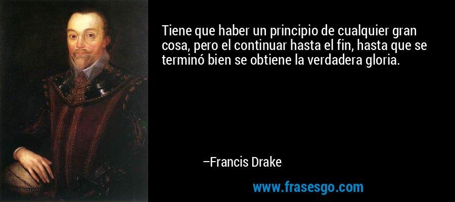 Tiene que haber un principio de cualquier gran cosa, pero el continuar hasta el fin, hasta que se terminó bien se obtiene la verdadera gloria. – Francis Drake