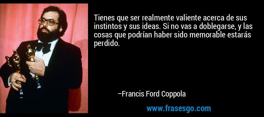 Tienes que ser realmente valiente acerca de sus instintos y sus ideas. Si no vas a doblegarse, y las cosas que podrían haber sido memorable estarás perdido. – Francis Ford Coppola