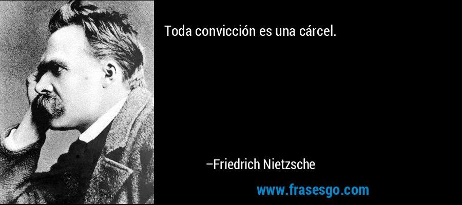 Toda convicción es una cárcel. – Friedrich Nietzsche
