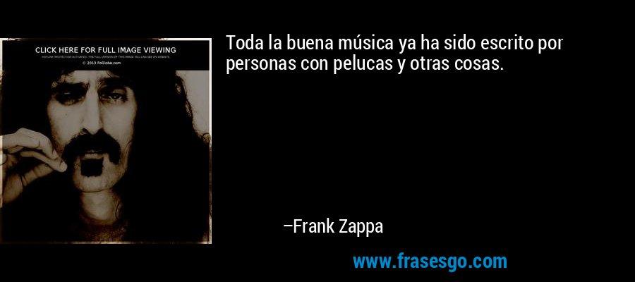 Toda la buena música ya ha sido escrito por personas con pelucas y otras cosas. – Frank Zappa